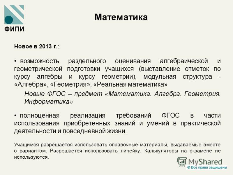 Математика Новое в 2013 г.: возможность раздельного оценивания алгебраической и геометрической подготовки учащихся (выставление отметок по курсу алгебры и курсу геометрии), модульная структура - «Алгебра», «Геометрия», «Реальная математика» Новые ФГО