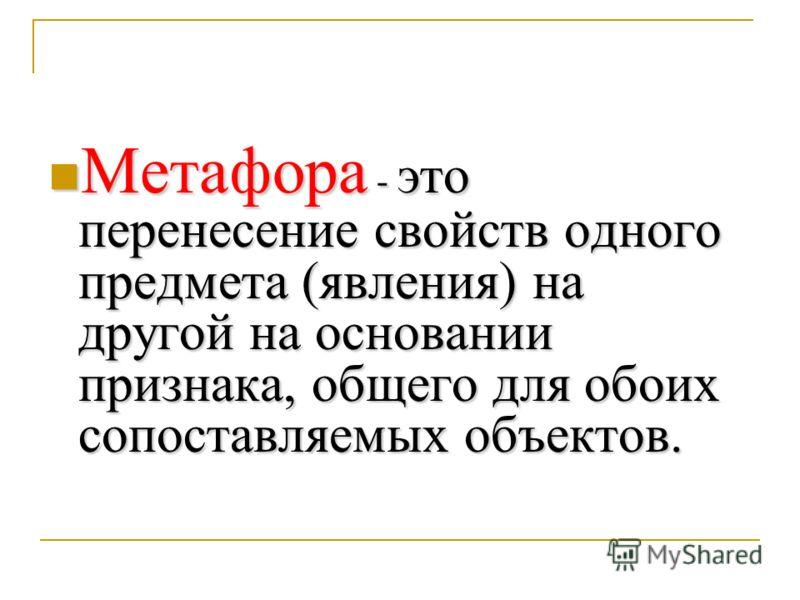 Метафора - это перенесение свойств одного предмета (явления) на другой на основании признака, общего для обоих сопоставляемых объектов. Метафора - это перенесение свойств одного предмета (явления) на другой на основании признака, общего для обоих соп