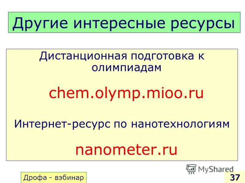 Другие интересные ресурсы Дистанционная подготовка к олимпиадам chem.olymp.mioo.ru Интернет-ресурс по нанотехнологиям nanometer.ru 37 Дрофа - вэбинар