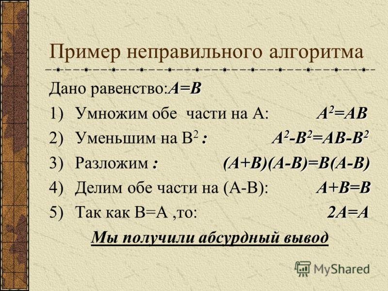 Пример неправильного алгоритма А=В Дано равенство:А=В А 2 =АВ 1)Умножим обе части на А: А 2 =АВ : А 2 -В 2 =АВ-В 2 2)Уменьшим на В 2 : А 2 -В 2 =АВ-В 2 : (А+В)(А-В)=В(А-В) 3)Разложим : (А+В)(А-В)=В(А-В) А+В=В 4)Делим обе части на (А-В): А+В=В 2А=А 5)