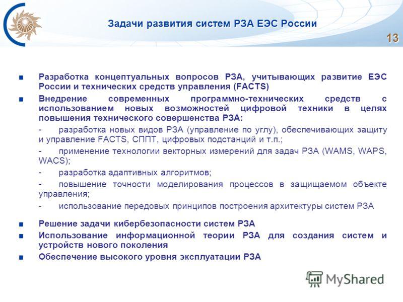 13 Задачи развития систем РЗА ЕЭС России Разработка концептуальных вопросов РЗА, учитывающих развитие ЕЭС России и технических средств управления (FACTS) Внедрение современных программно-технических средств с использованием новых возможностей цифрово