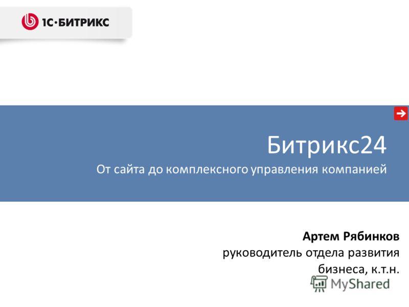 Артем Рябинков руководитель отдела развития бизнеса, к.т.н. Битрикс24 От сайта до комплексного управления компанией