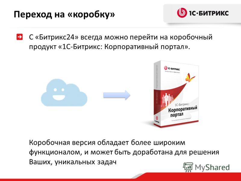 С «Битрикс24» всегда можно перейти на коробочный продукт «1С-Битрикс: Корпоративный портал». Переход на «коробку» Коробочная версия обладает более широким функционалом, и может быть доработана для решения Ваших, уникальных задач