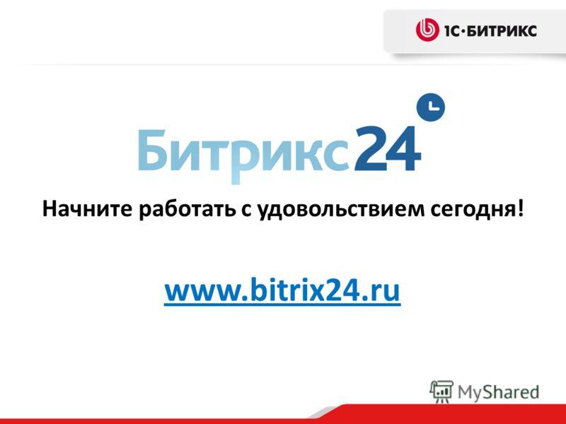 Начните работать с удовольствием сегодня! www.bitrix24.ru