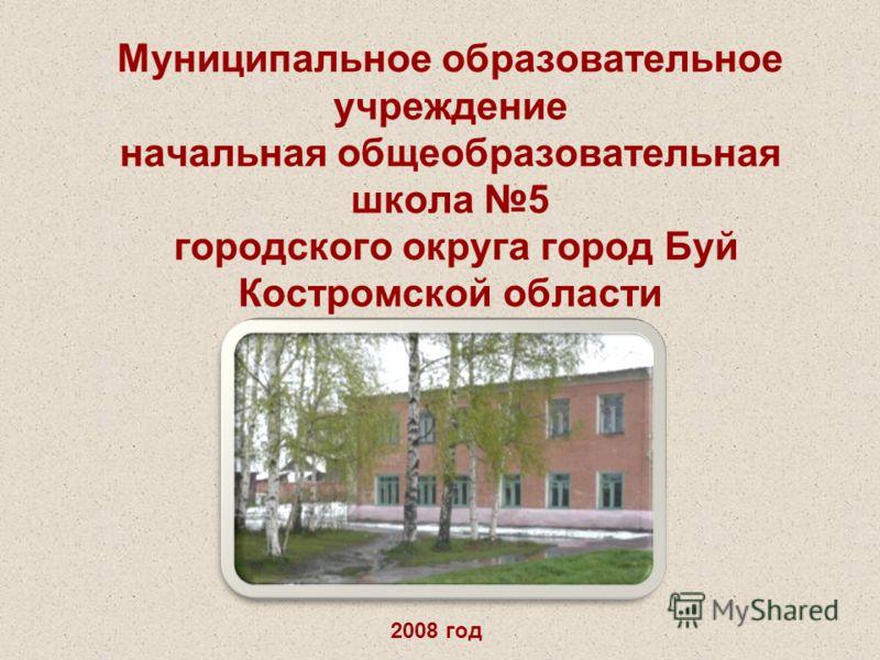 Муниципальное образовательное учреждение начальная общеобразовательная школа 5 городского округа город Буй Костромской области 2008 год