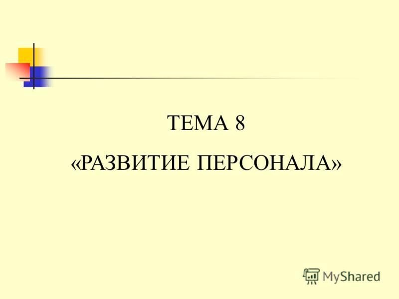 ТЕМА 8 «РАЗВИТИЕ ПЕРСОНАЛА»