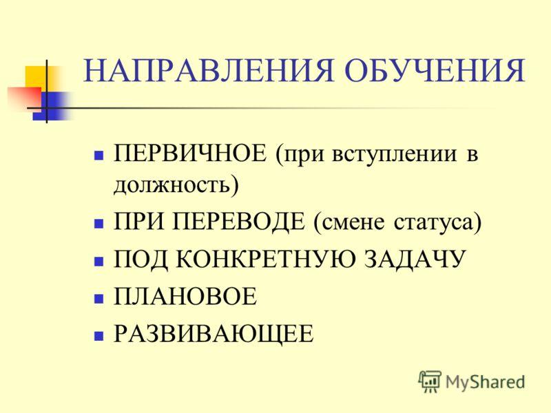 НАПРАВЛЕНИЯ ОБУЧЕНИЯ ПЕРВИЧНОЕ (при вступлении в должность) ПРИ ПЕРЕВОДЕ (смене статуса) ПОД КОНКРЕТНУЮ ЗАДАЧУ ПЛАНОВОЕ РАЗВИВАЮЩЕЕ
