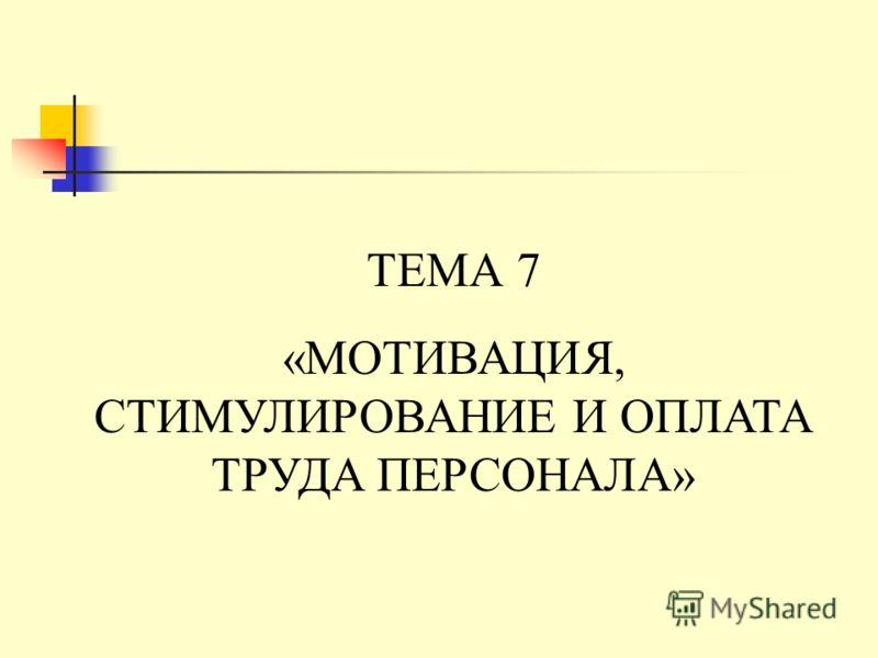 ТЕМА 7 «МОТИВАЦИЯ, СТИМУЛИРОВАНИЕ И ОПЛАТА ТРУДА ПЕРСОНАЛА»