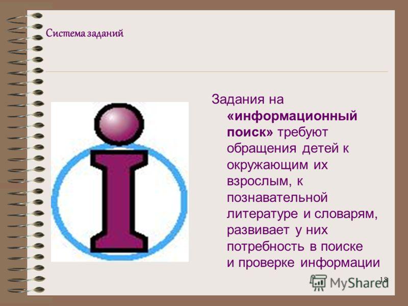18 Система заданий Задания на «информационный поиск» требуют обращения детей к окружающим их взрослым, к познавательной литературе и словарям, развивает у них потребность в поиске и проверке информации
