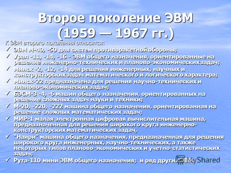 Второе поколение ЭВМ (1959 1967 гг.) К ЭВМ второго поколения относятся: ЭВМ М-40, -50 для систем противоракетной обороны; ЭВМ М-40, -50 для систем противоракетной обороны; Урал -11, -14, -16 - ЭВМ общего назначения, ориентированные на решение инженер