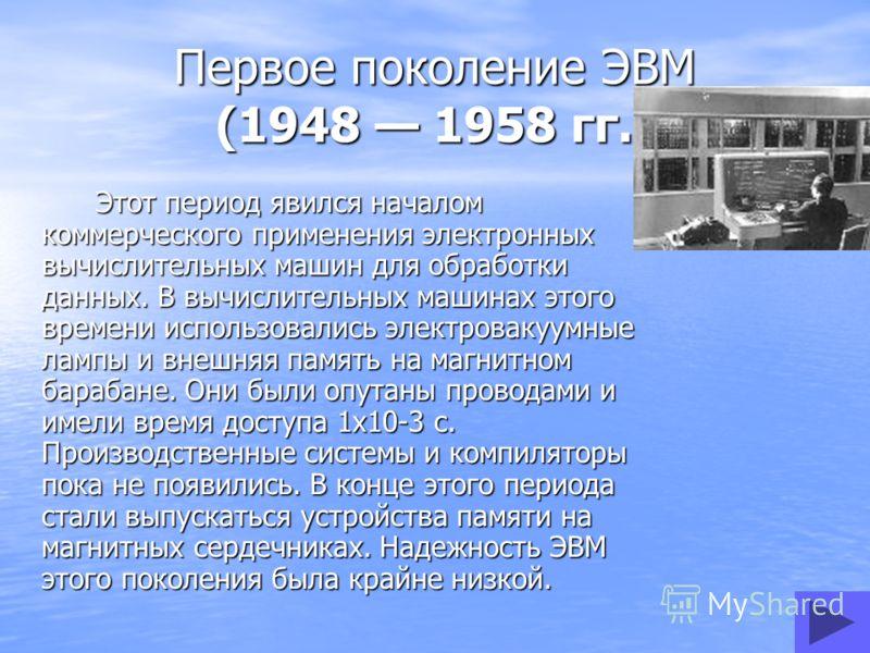 Первое поколение ЭВМ (1948 1958 гг.) Этот период явился началом коммерческого применения электронных вычислительных машин для обработки данных. В вычислительных машинах этого времени использовались электровакуумные лампы и внешняя память на магнитном