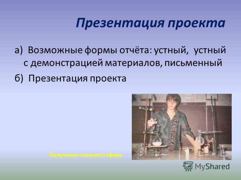 Презентация проекта а) Возможные формы отчёта: устный, устный с демонстрацией материалов, письменный б) Презентация проекта Получение сложного эфира