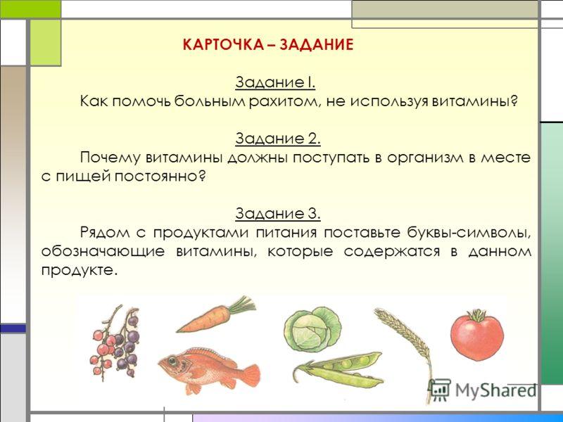 КАРТОЧКА – ЗАДАНИЕ Задание I. Как помочь больным рахитом, не используя витамины? Задание 2. Почему витамины должны поступать в организм в месте с пищей постоянно? Задание 3. Рядом с продуктами питания поставьте буквы-символы, обозначающие витамины, к