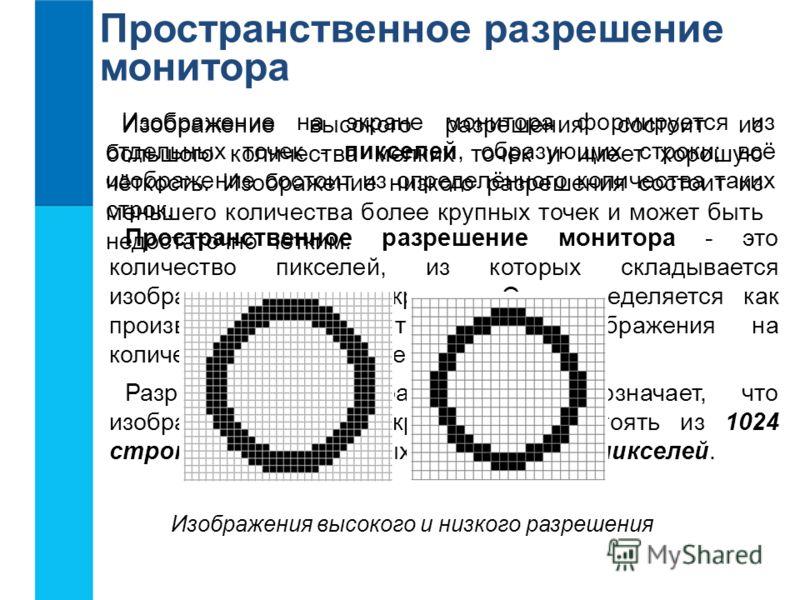 Пространственное разрешение монитора Изображение на экране монитора формируется из отдельных точек - пикселей, образующих строки; всё изображение состоит из определённого количества таких строк. Пространственное разрешение монитора - это количество п