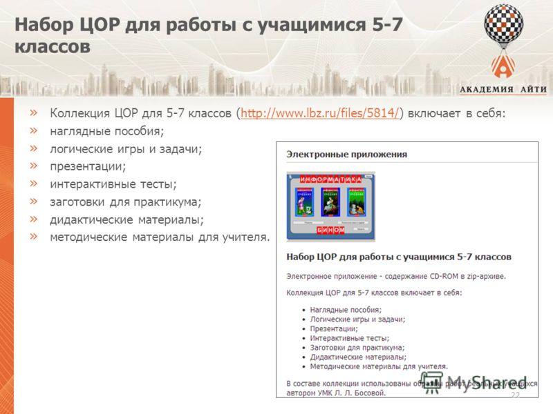 Набор ЦОР для работы с учащимися 5-7 классов » Коллекция ЦОР для 5-7 классов (http://www.lbz.ru/files/5814/) включает в себя:http://www.lbz.ru/files/5814/ » наглядные пособия; » логические игры и задачи; » презентации; » интерактивные тесты; » загото