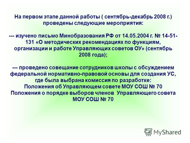 На первом этапе данной работы ( сентябрь-декабрь 2008 г.) проведены следующие мероприятия: --- изучено письмо Минобразования РФ от 14.05.2004 г. 14-51- 131 «О методических рекомендациях по функциям, организации и работе Управляющих советов ОУ» (сентя