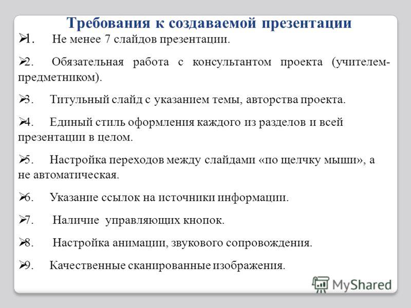 Требования к создаваемой презентации 1. Не менее 7 слайдов презентации. 2. Обязательная работа с консультантом проекта (учителем- предметником). 3. Титульный слайд с указанием темы, авторства проекта. 4. Единый стиль оформления каждого из разделов и