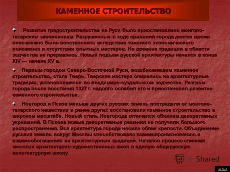 КАМЕННОЕ СТРОИТЕЛЬСТВО Схема Развитие градостроительства на Руси было приостановлено монголо- татарским завоеванием. Разрушенные в ходе сражений города долгое время невозможно было восстановить вследствие тяжелого экономического положения и отсутстви