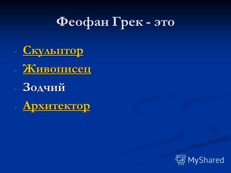 Феофан Грек - это - Скульптор Скульптор - Живописец Живописец - Зодчий - Архитектор Архитектор