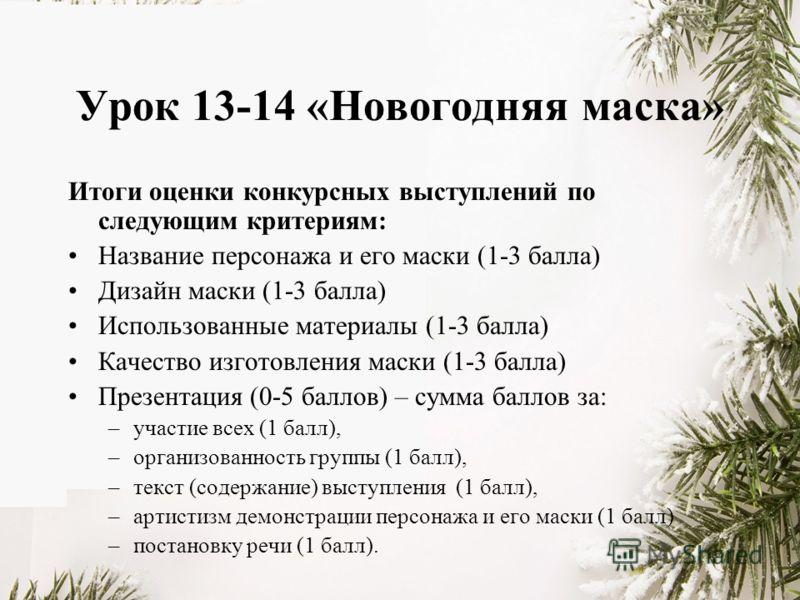 Урок 13-14 «Новогодняя маска» Итоги оценки конкурсных выступлений по следующим критериям: Название персонажа и его маски (1-3 балла) Дизайн маски (1-3 балла) Использованные материалы (1-3 балла) Качество изготовления маски (1-3 балла) Презентация (0-