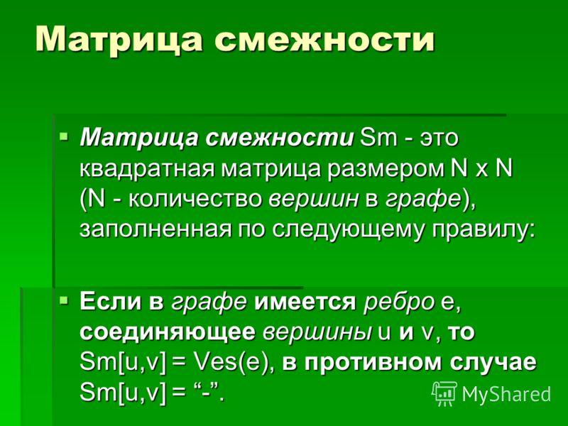 Матрица смежности Матрица смежности Sm - это квадратная матрица размером N x N (N - количество вершин в графе), заполненная по следующему правилу: Матрица смежности Sm - это квадратная матрица размером N x N (N - количество вершин в графе), заполненн