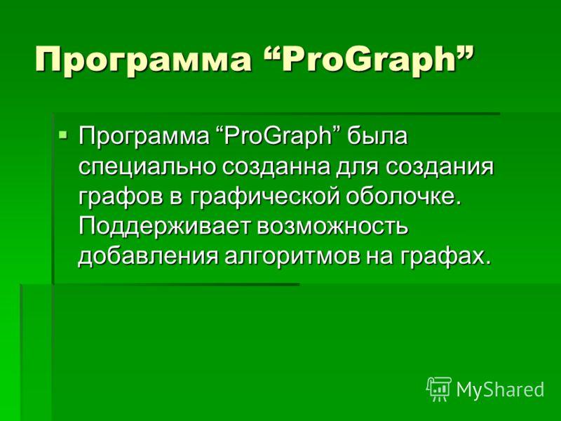 Программа ProGraph Программа ProGraph была специально созданна для создания графов в графической оболочке. Поддерживает возможность добавления алгоритмов на графах. Программа ProGraph была специально созданна для создания графов в графической оболочк