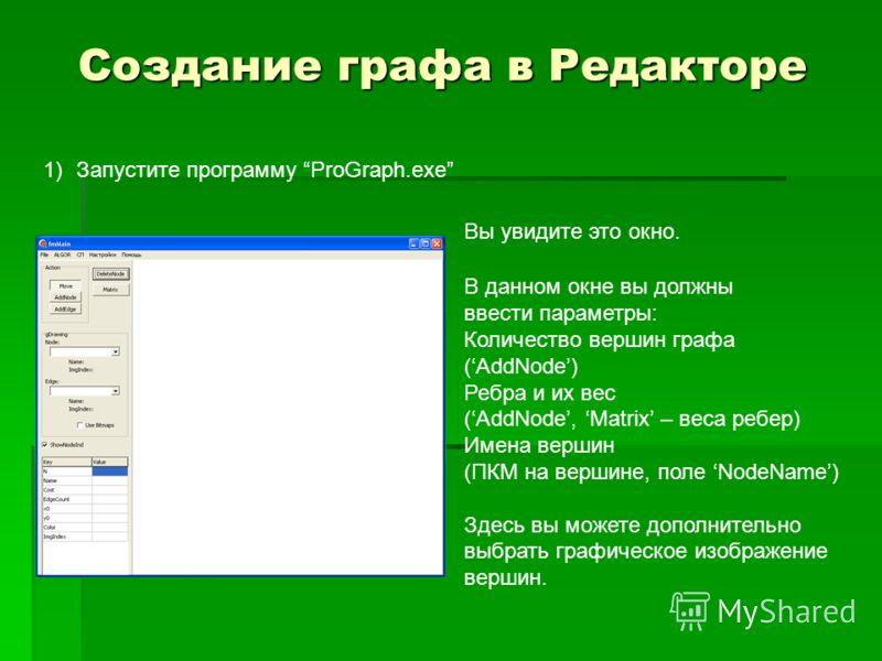Создание графа в Редакторе 1)Запустите программу ProGraph.exe Вы увидите это окно. В данном окне вы должны ввести параметры: Количество вершин графа (AddNode) Ребра и их вес (AddNode, Matrix – веса ребер) Имена вершин (ПКМ на вершине, поле NodeName)
