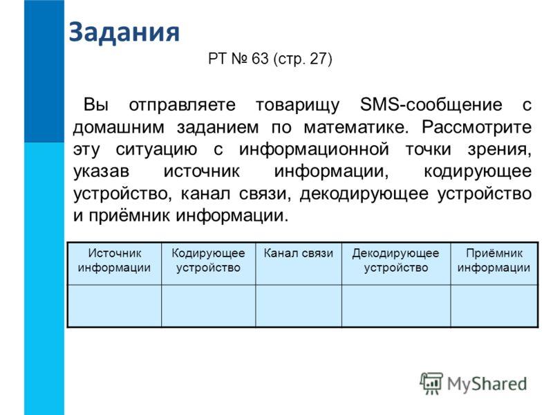 Задания Вы отправляете товарищу SMS-сообщение с домашним заданием по математике. Рассмотрите эту ситуацию с информационной точки зрения, указав источник информации, кодирующее устройство, канал связи, декодирующее устройство и приёмник информации. РТ