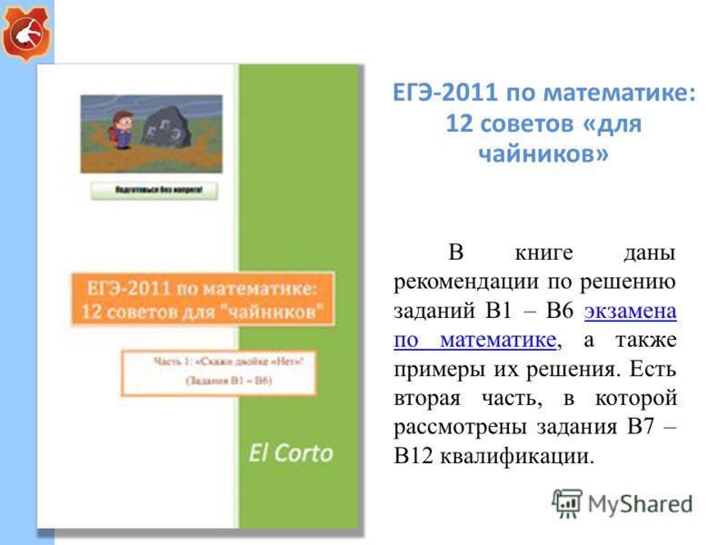 ЕГЭ-2011 по математике: 12 советов «для чайников» В книге даны рекомендации по решению заданий B1 – B6 экзамена по математике, а также примеры их решения. Есть вторая часть, в которой рассмотрены задания В7 – В12 квалификации.экзамена по математике