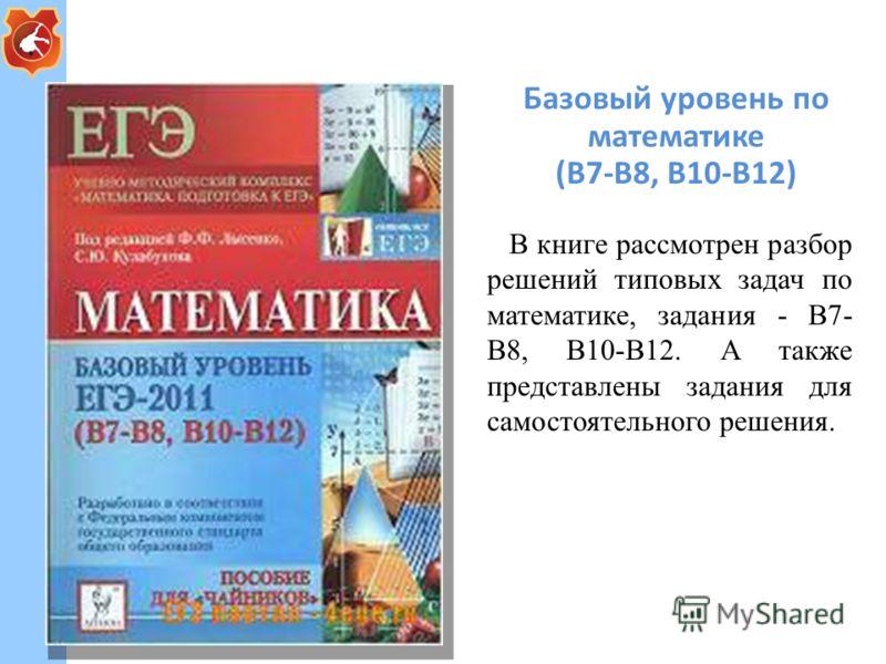 Базовый уровень по математике (В7-В8, В10-В12) В книге рассмотрен разбор решений типовых задач по математике, задания - В7- В8, В10-В12. А также представлены задания для самостоятельного решения.