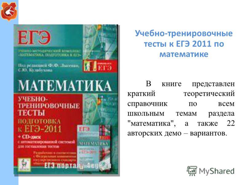 Учебно-тренировочные тесты к ЕГЭ 2011 по математике В книге представлен краткий теоретический справочник по всем школьным темам раздела математика, а также 22 авторских демо – вариантов.