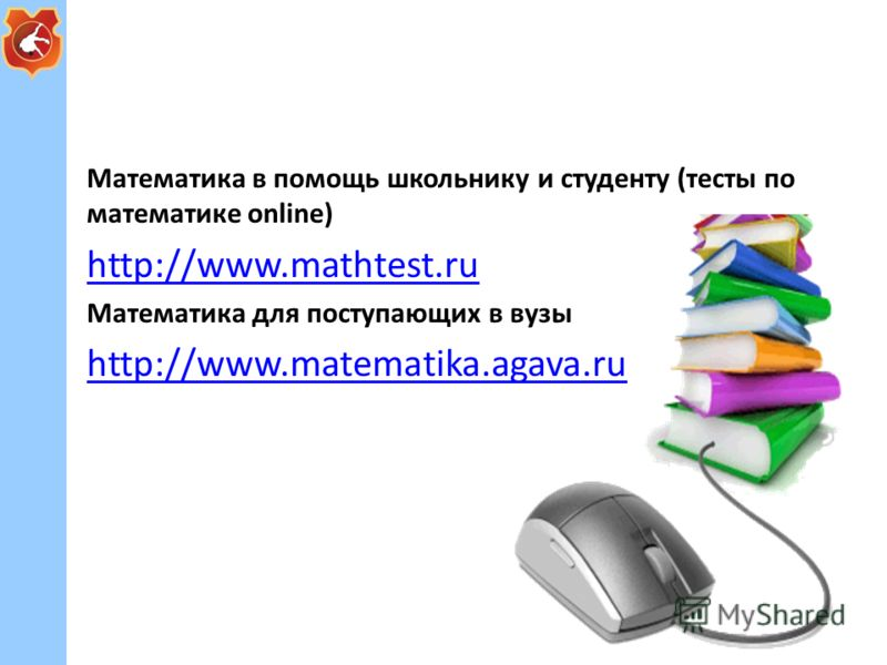 Математика в помощь школьнику и студенту (тесты по математике online) http://www.mathtest.ru http://www.mathtest.ru Математика для поступающих в вузы http://www.matematika.agava.ru http://www.matematika.agava.ru