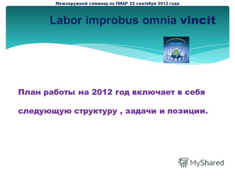 План работы на 2012 год включает в себя следующую структуру, задачи и позиции. Межокружной семинар по ПИАР 22 сентября 2012 года Labor improbus omnia vincit