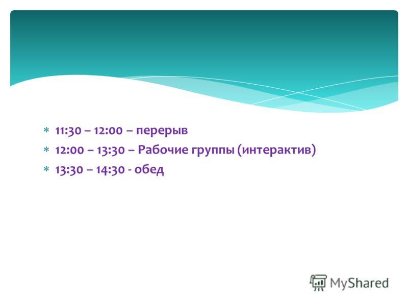 11:30 – 12:00 – перерыв 12:00 – 13:30 – Рабочие группы (интерактив) 13:30 – 14:30 - обед