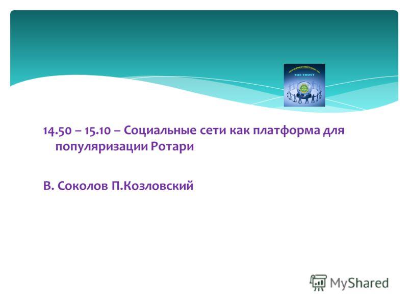 14.50 – 15.10 – Социальные сети как платформа для популяризации Ротари В. Соколов П.Козловский