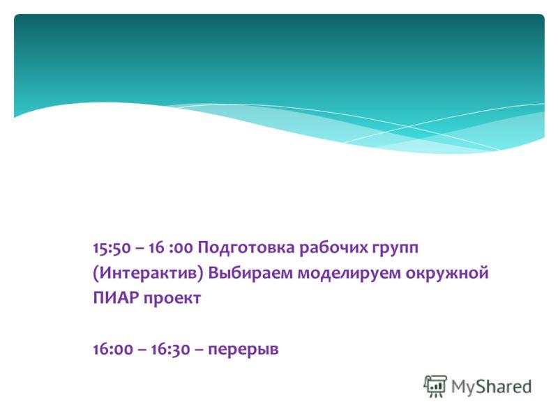 15:50 – 16 :00 Подготовка рабочих групп (Интерактив) Выбираем моделируем окружной ПИАР проект 16:00 – 16:30 – перерыв