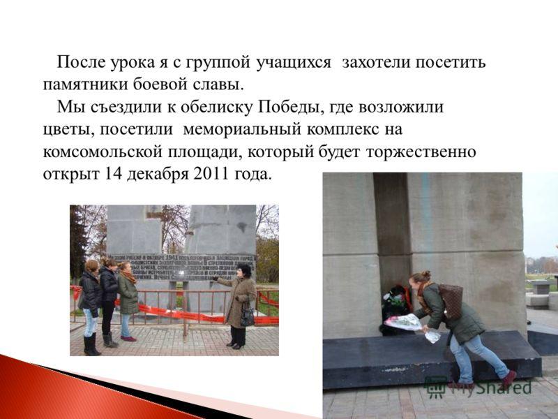 После урока я с группой учащихся захотели посетить памятники боевой славы. Мы съездили к обелиску Победы, где возложили цветы, посетили мемориальный комплекс на комсомольской площади, который будет торжественно открыт 14 декабря 2011 года.