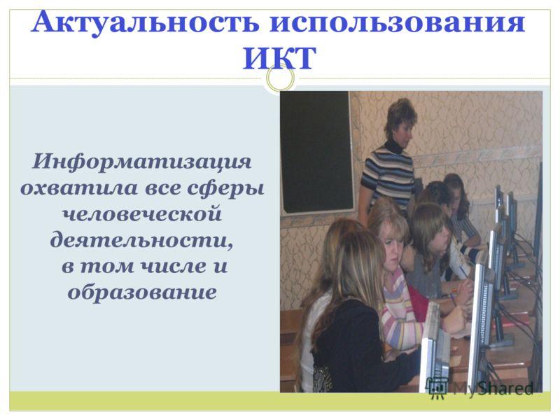Актуальность использования ИКТ Информатизация охватила все сферы человеческой деятельности, в том числе и образование
