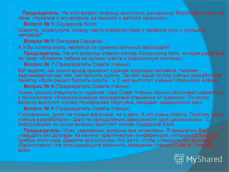 Председатель: На этот вопрос попрошу выступить докладчицу Воробьёву Алёну по теме: «Курение и его влияние на женский и детский организм». Вопрос 5 (Скударнов Коля) Скажите, пожалуйста, почему часто слезятся глаза и теряется слух у курящего человека?