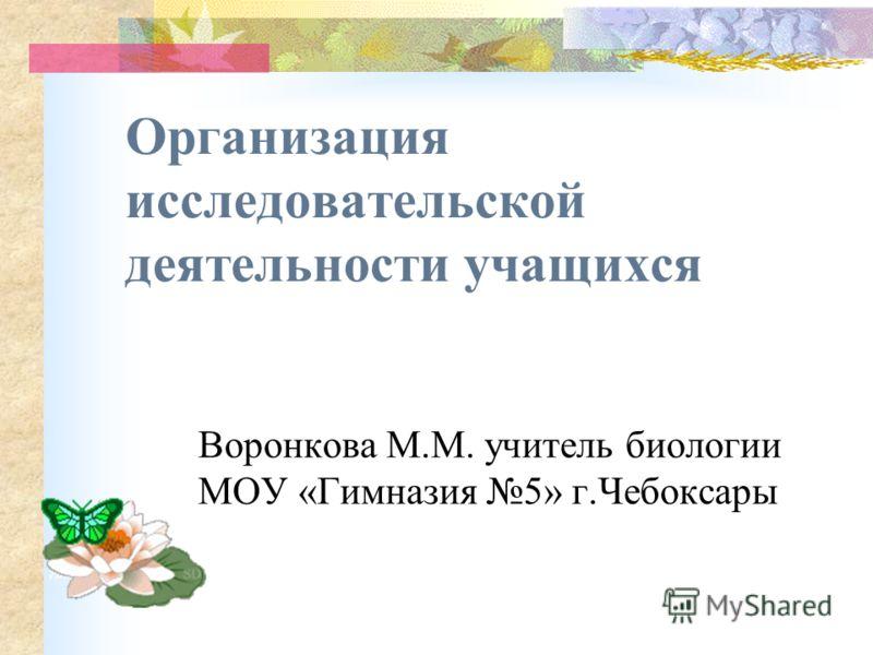 Организация исследовательской деятельности учащихся Воронкова М.М. учитель биологии МОУ «Гимназия 5» г.Чебоксары