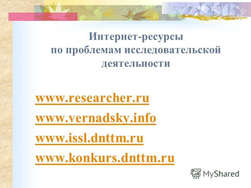 Интернет-ресурсы по проблемам исследовательской деятельности www.researcher.ru www.vernadsky.info www.issl.dnttm.ru www.konkurs.dnttm.ru