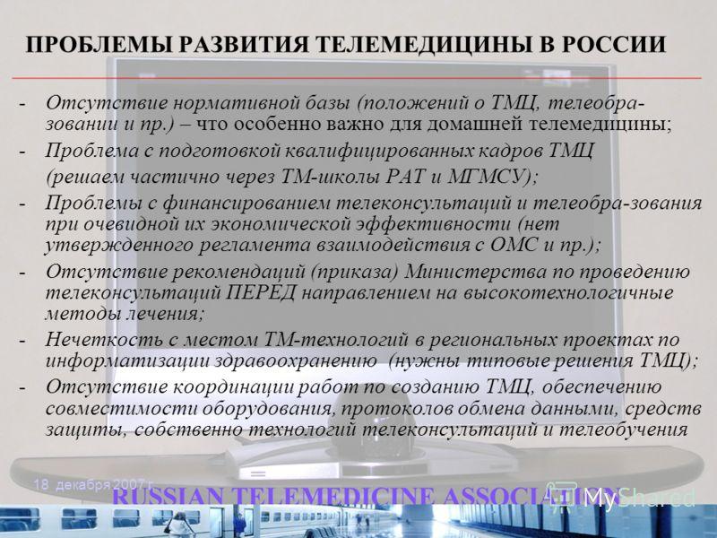 18 декабря 2007 г. ПРОБЛЕМЫ РАЗВИТИЯ ТЕЛЕМЕДИЦИНЫ В РОССИИ -Отсутствие нормативной базы (положений о ТМЦ, телеобра- зовании и пр.) – что особенно важно для домашней телемедицины; -Проблема с подготовкой квалифицированных кадров ТМЦ (решаем частично ч