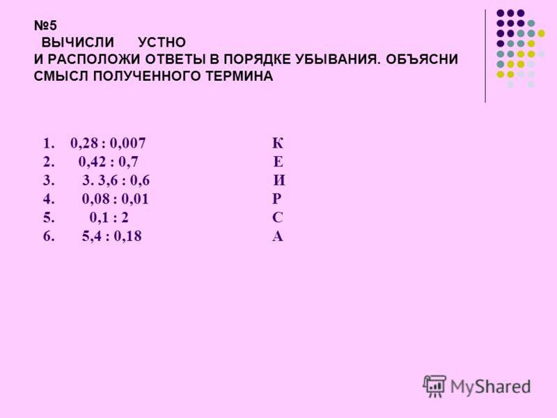 ОТВЕТ 4 Зная, что 508 *3406 =1730248, найди правильные ответы. Из соответствующих букв составь слово и узнай, какая часть зуба сильно страдает от кариеса. 5,08*340,61,730248 -К173024,8 –Е 1730,248 - Д 17,30248 - М 50,8*3,406 173,0248 -Е 1,730248 –И0,