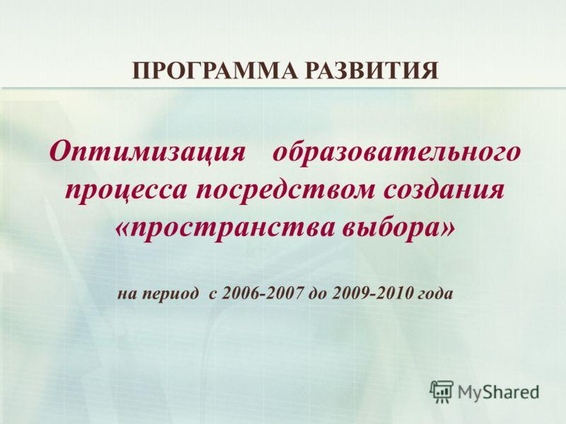 ПРОГРАММА РАЗВИТИЯ Оптимизация образовательного процесса посредством создания «пространства выбора» на период с 2006-2007 до 2009-2010 года