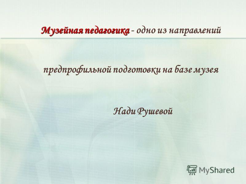 Музейная педагогика Музейная педагогика - одно из направлений предпрофильной подготовки на базе музея Нади Рушевой