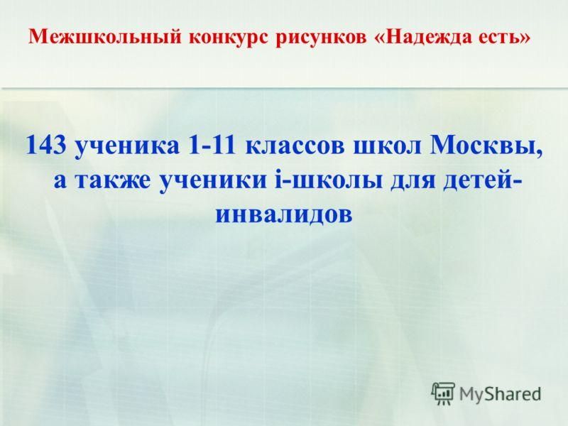 Межшкольный конкурс рисунков «Надежда есть» 143 ученика 1-11 классов школ Москвы, а также ученики i-школы для детей- инвалидов