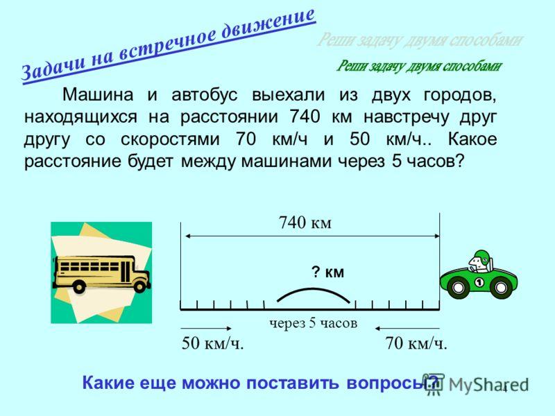 4 Машина и автобус выехали из двух городов, находящихся на расстоянии 740 км навстречу друг другу со скоростями 70 км/ч и 50 км/ч.. Какое расстояние будет между машинами через 5 часов? Какие еще можно поставить вопросы? ? км 50 км/ч.70 км/ч. 740 км ч