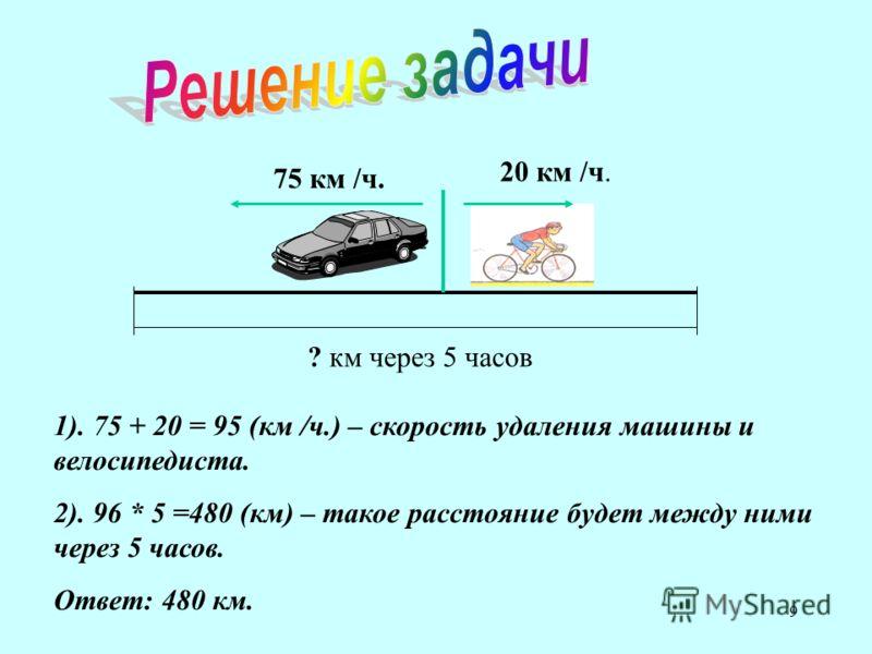 9 20 км /ч. 75 км /ч. ? км через 5 часов 1). 75 + 20 = 95 (км /ч.) – скорость удаления машины и велосипедиста. 2). 96 * 5 =480 (км) – такое расстояние будет между ними через 5 часов. Ответ: 480 км.