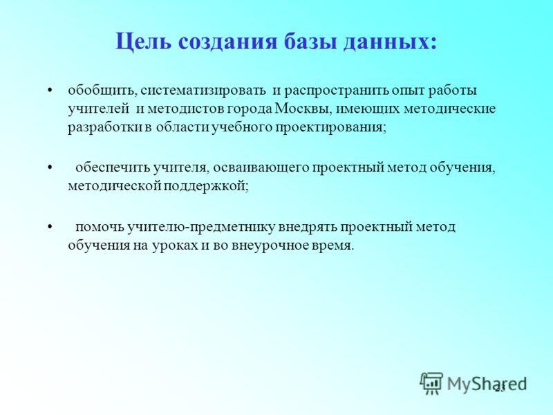 23 Цель создания базы данных: обобщить, систематизировать и распространить опыт работы учителей и методистов города Москвы, имеющих методические разработки в области учебного проектирования; обеспечить учителя, осваивающего проектный метод обучения,