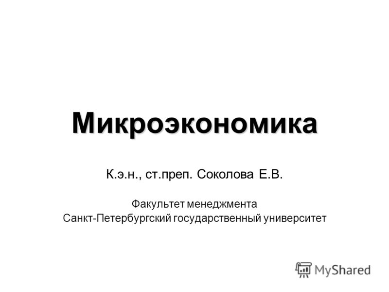 Микроэкономика К.э.н., ст.преп. Соколова Е.В. Факультет менеджмента Санкт-Петербургский государственный университет